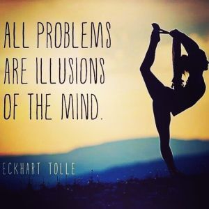 All Problems Are Illusions Of The Mind. - Eckhart Tolle.