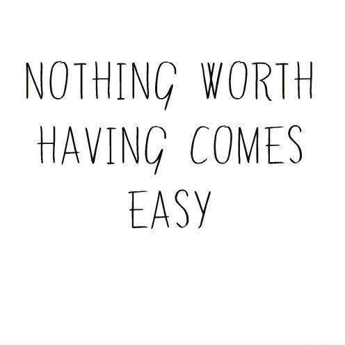 nothing_worth_having_comes_easy-418798